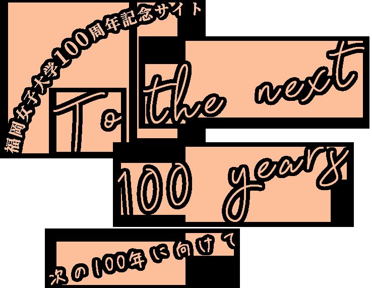 福岡女子大学100周年記念サイト to the next 100 years 次の100年に向けて